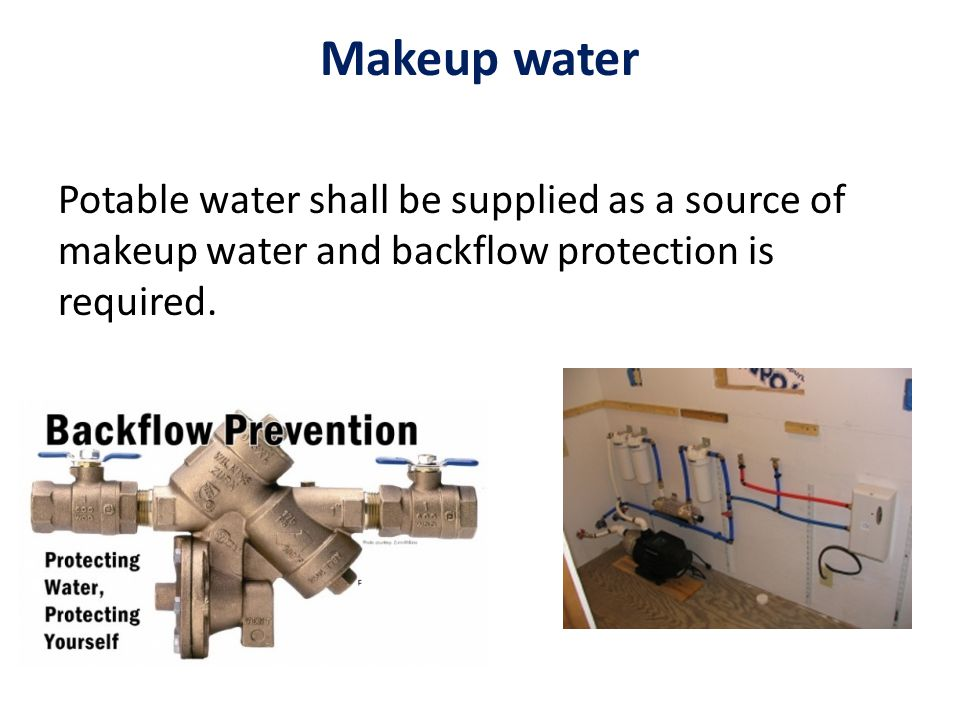 Makeup water Potable water shall be supplied as a source of makeup water and backflow protection is required.