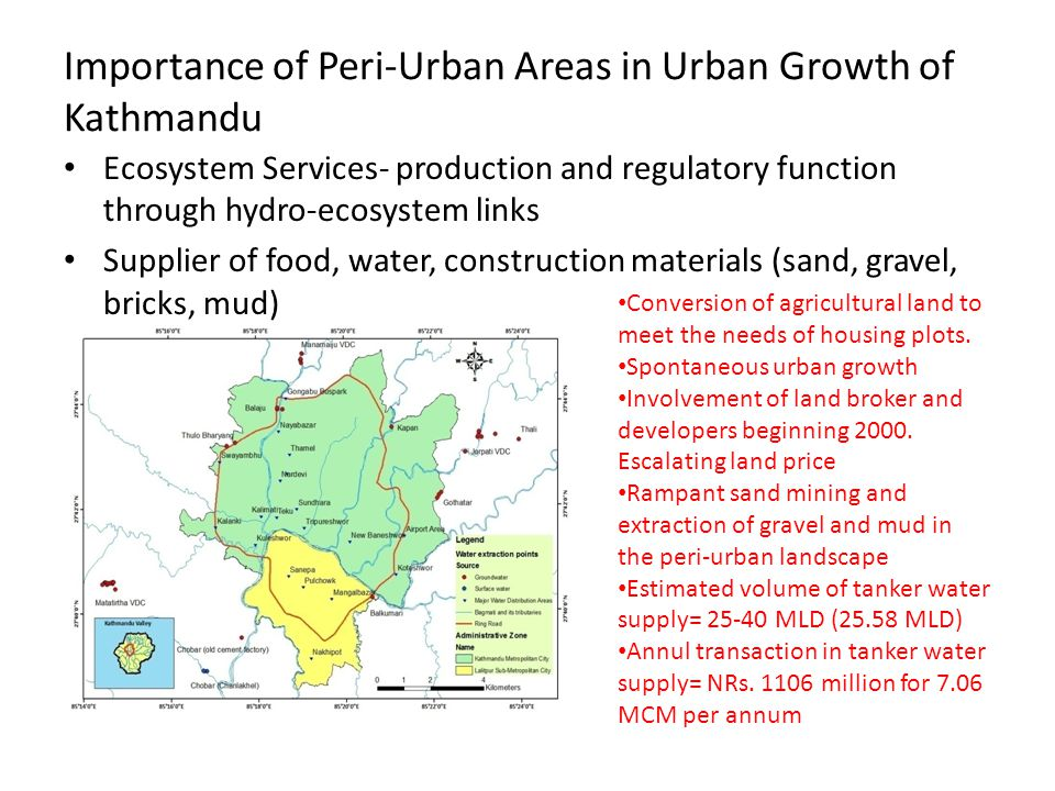 Importance of Peri-Urban Areas in Urban Growth of Kathmandu Ecosystem Services- production and regulatory function through hydro-ecosystem links Supplier of food, water, construction materials (sand, gravel, bricks, mud) Conversion of agricultural land to meet the needs of housing plots.