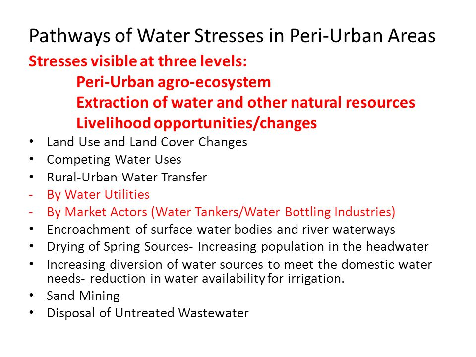 Pathways of Water Stresses in Peri-Urban Areas Stresses visible at three levels: Peri-Urban agro-ecosystem Extraction of water and other natural resources Livelihood opportunities/changes Land Use and Land Cover Changes Competing Water Uses Rural-Urban Water Transfer -By Water Utilities -By Market Actors (Water Tankers/Water Bottling Industries) Encroachment of surface water bodies and river waterways Drying of Spring Sources- Increasing population in the headwater Increasing diversion of water sources to meet the domestic water needs- reduction in water availability for irrigation.