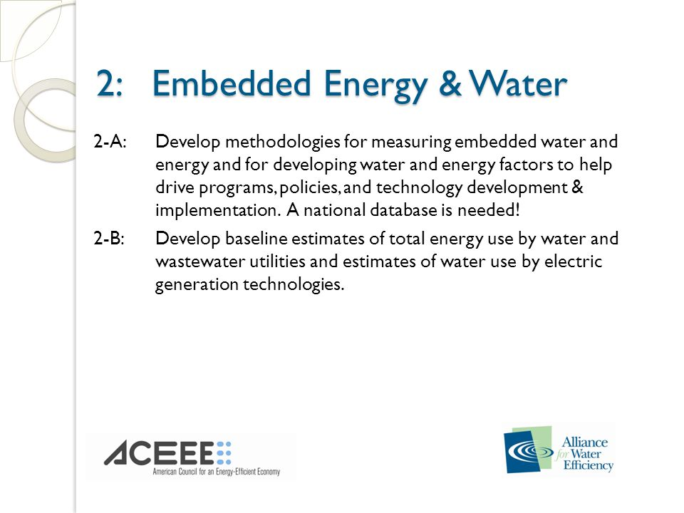 2: Embedded Energy & Water 2: Embedded Energy & Water 2-A:Develop methodologies for measuring embedded water and energy and for developing water and energy factors to help drive programs, policies, and technology development & implementation.