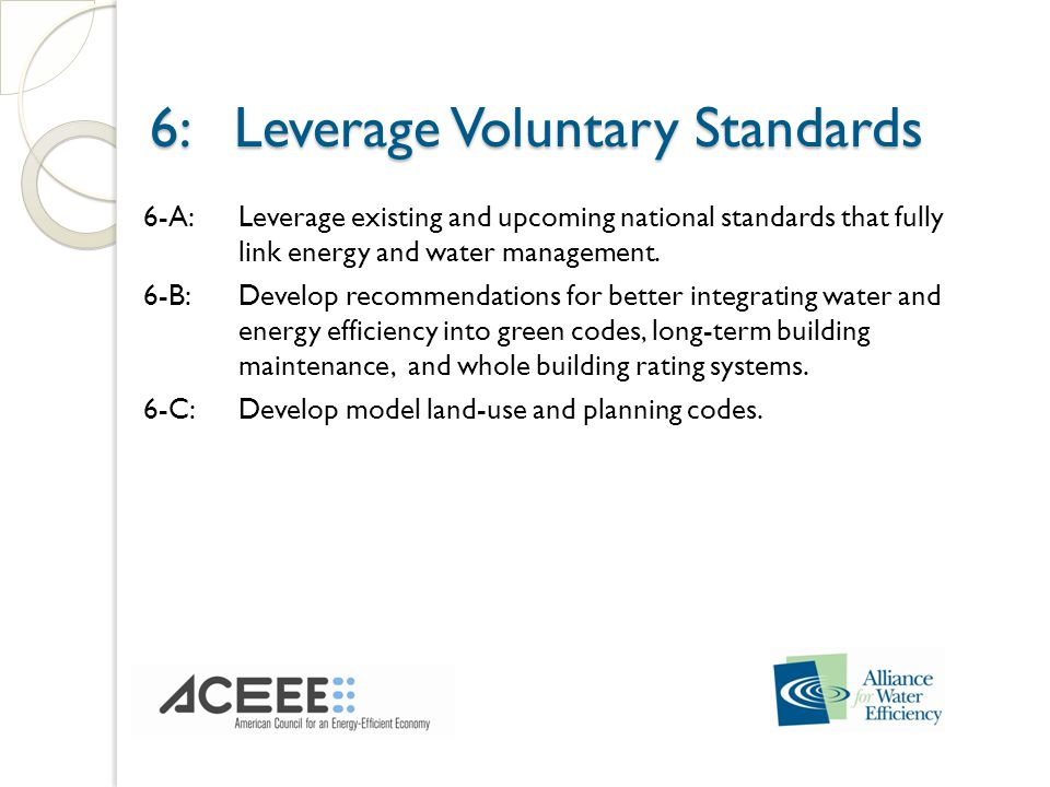 6: Leverage Voluntary Standards 6: Leverage Voluntary Standards 6-A:Leverage existing and upcoming national standards that fully link energy and water management.