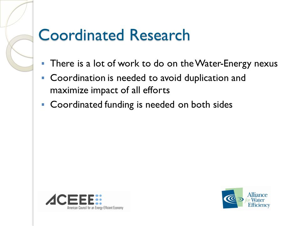 Coordinated Research There is a lot of work to do on the Water-Energy nexus Coordination is needed to avoid duplication and maximize impact of all efforts Coordinated funding is needed on both sides