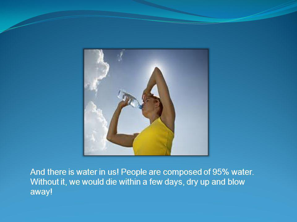 And there is water in us. People are composed of 95% water.