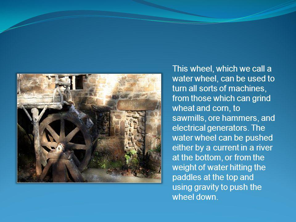This wheel, which we call a water wheel, can be used to turn all sorts of machines, from those which can grind wheat and corn, to sawmills, ore hammers, and electrical generators.