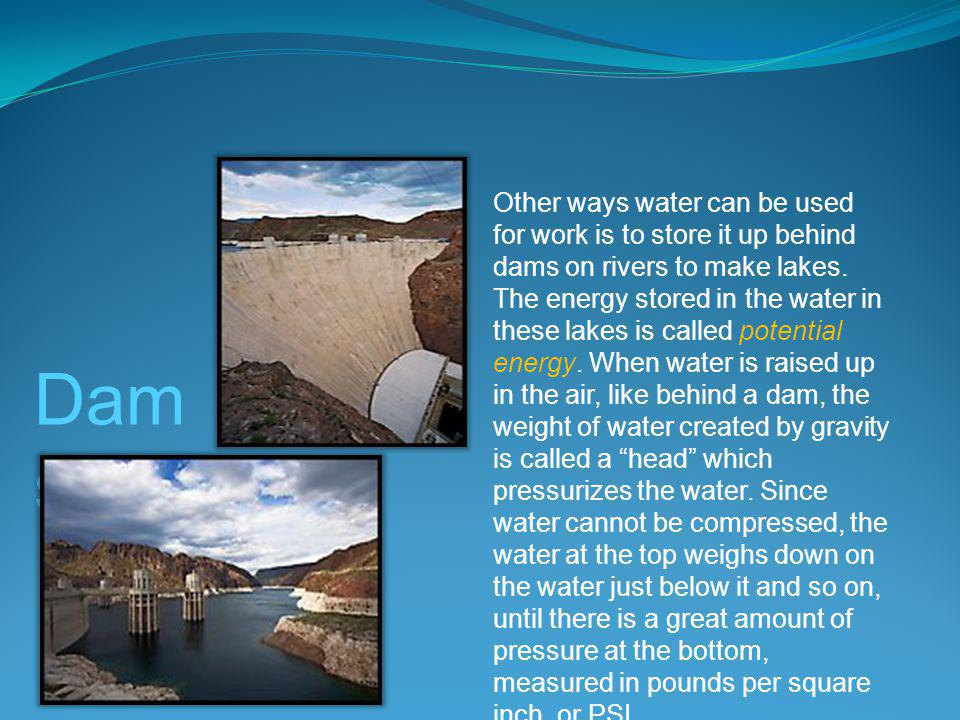 Dam s Other ways water can be used for work is to store it up behind dams on rivers to make lakes.