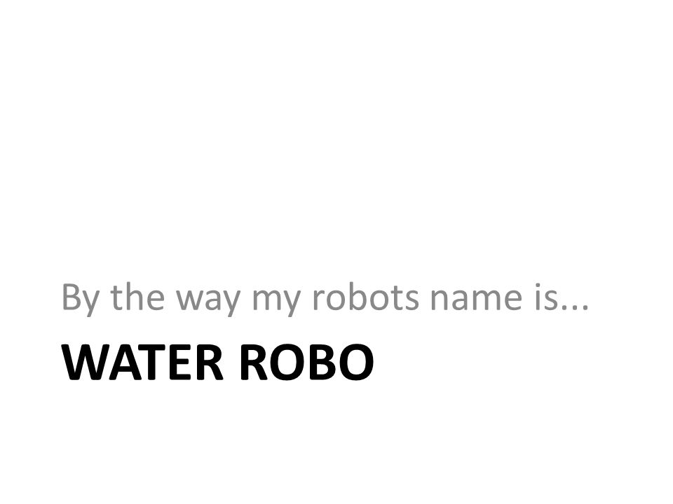 WATER ROBO By the way my robots name is...