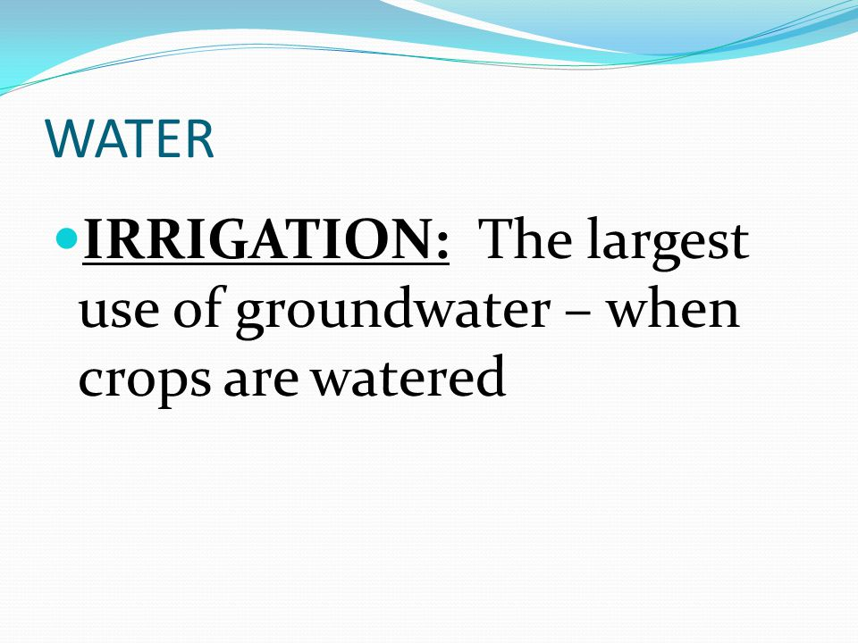 WATER IRRIGATION: The largest use of groundwater – when crops are watered