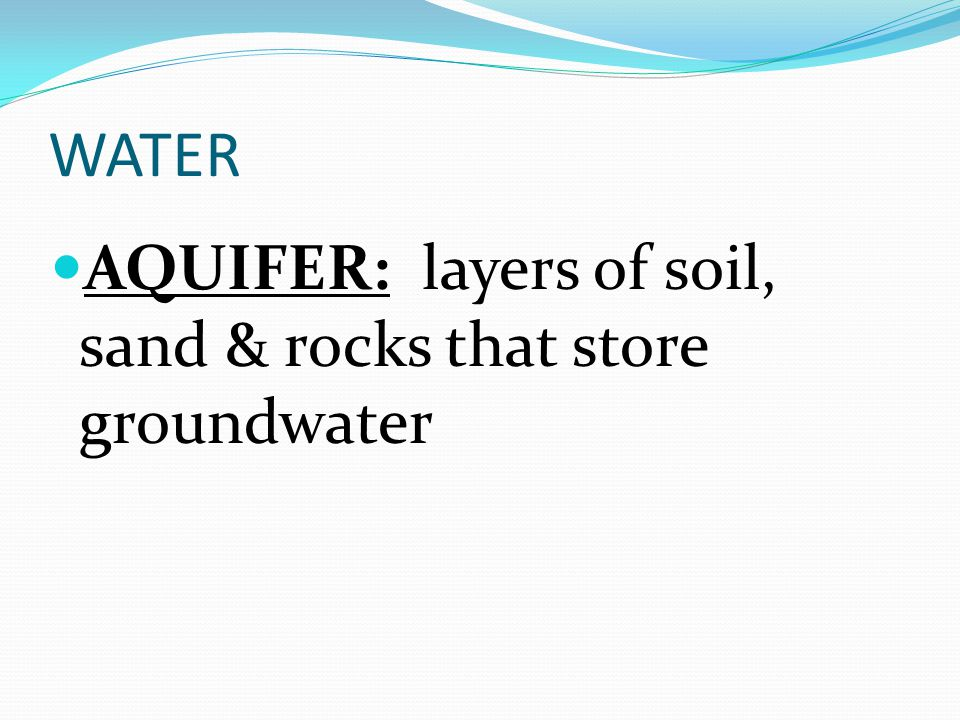 WATER AQUIFER: layers of soil, sand & rocks that store groundwater