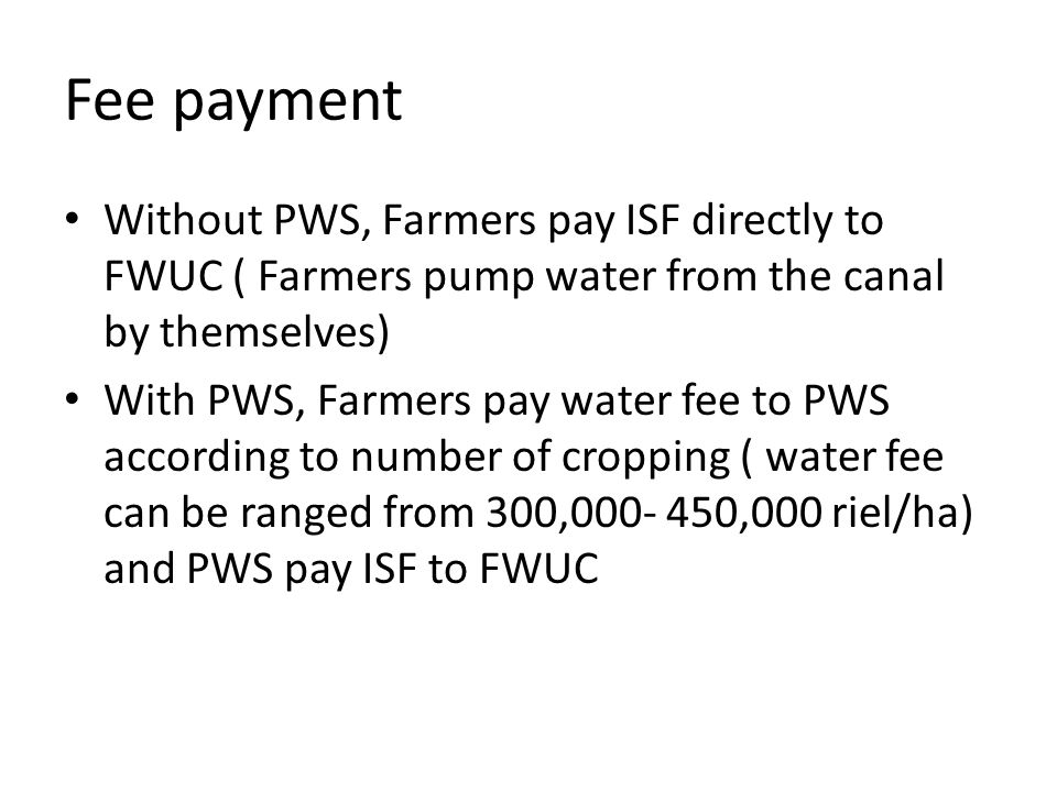Fee payment Without PWS, Farmers pay ISF directly to FWUC ( Farmers pump water from the canal by themselves) With PWS, Farmers pay water fee to PWS ac