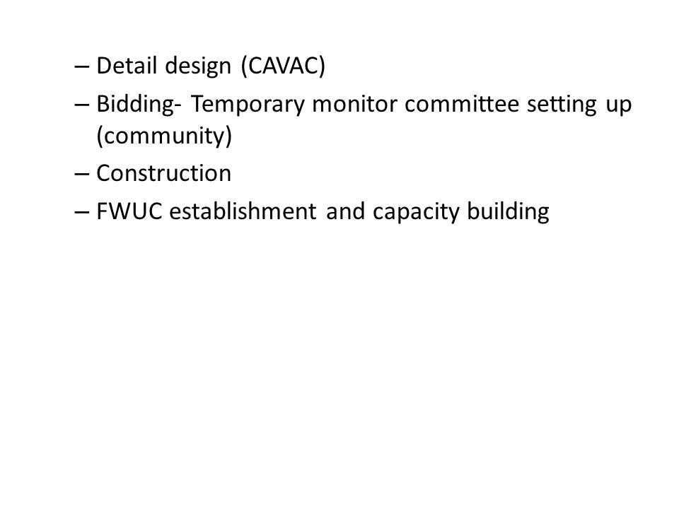 – Detail design (CAVAC) – Bidding- Temporary monitor committee setting up (community) – Construction – FWUC establishment and capacity building