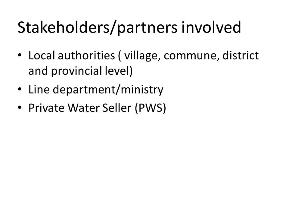 Stakeholders/partners involved Local authorities ( village, commune, district and provincial level) Line department/ministry Private Water Seller (PWS