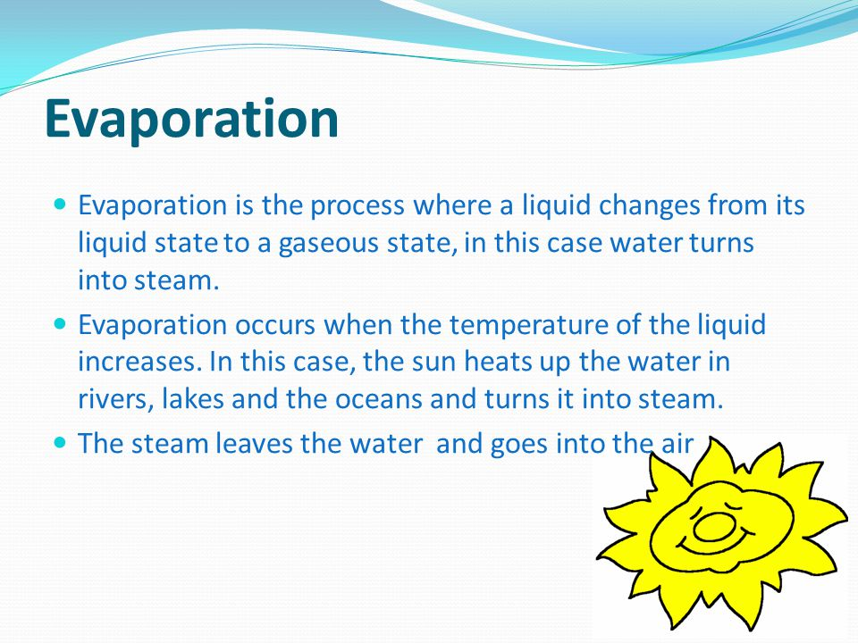 Evaporation Evaporation is the process where a liquid changes from its liquid state to a gaseous state, in this case water turns into steam. Evaporati