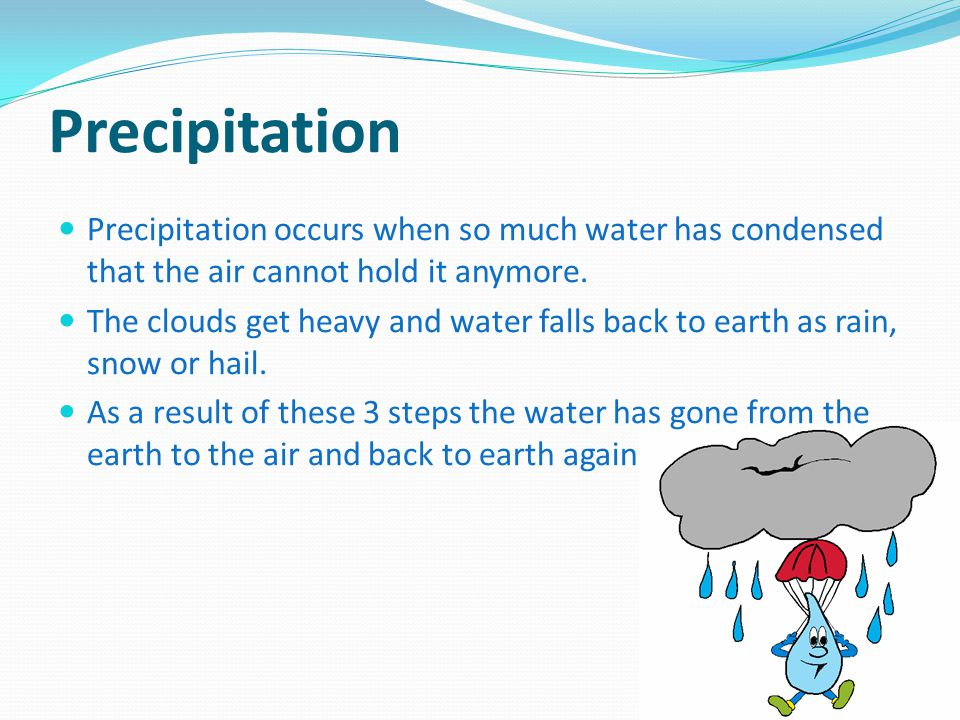 Precipitation Precipitation occurs when so much water has condensed that the air cannot hold it anymore. The clouds get heavy and water falls back to