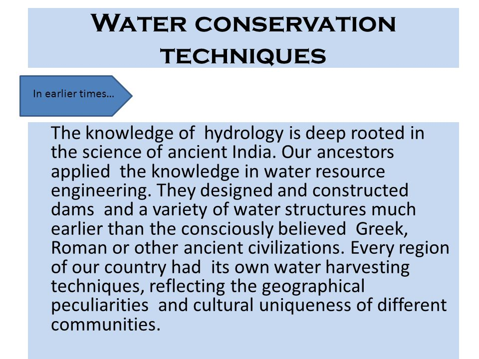 Water conservation techniques The knowledge of hydrology is deep rooted in the science of ancient India. Our ancestors applied the knowledge in water