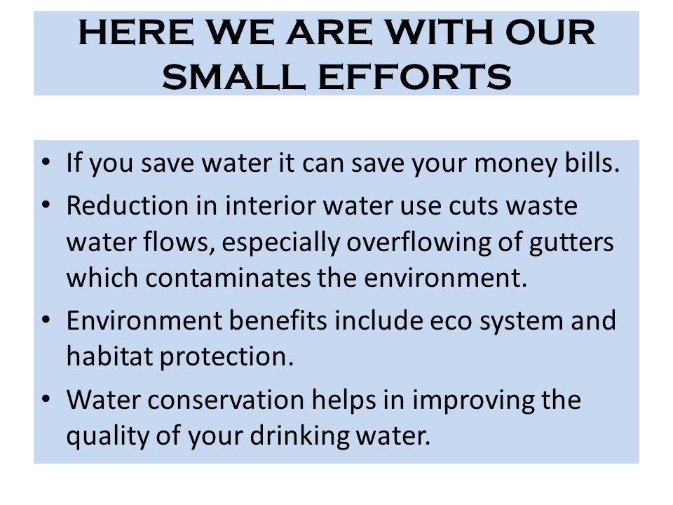 HERE WE ARE WITH OUR SMALL EFFORTS If you save water it can save your money bills. Reduction in interior water use cuts waste water flows, especially