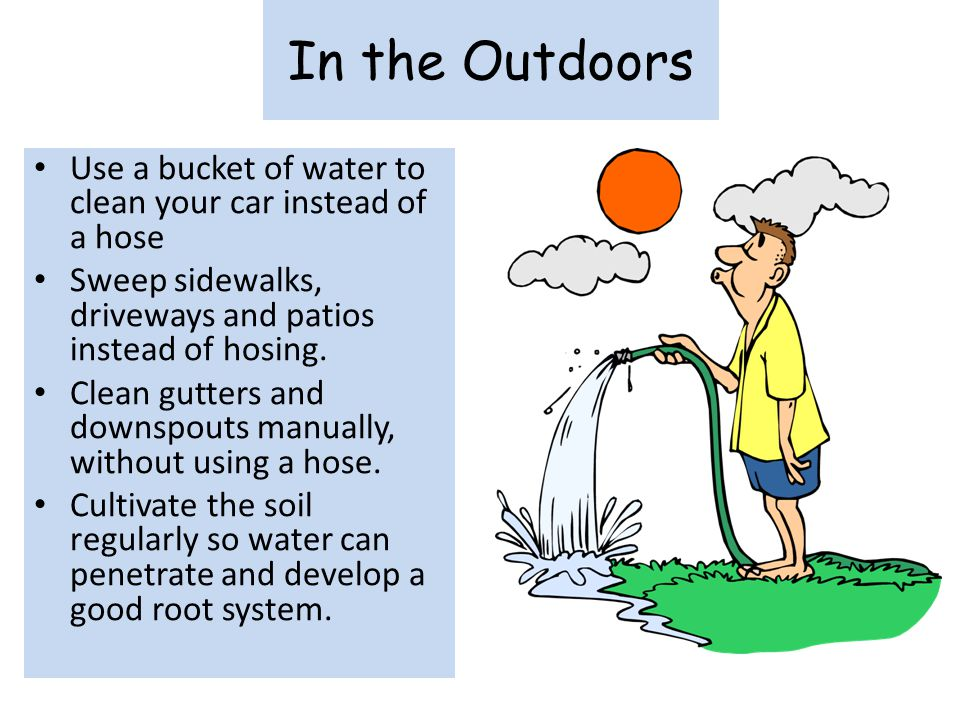 In the Outdoors Use a bucket of water to clean your car instead of a hose Sweep sidewalks, driveways and patios instead of hosing. Clean gutters and d