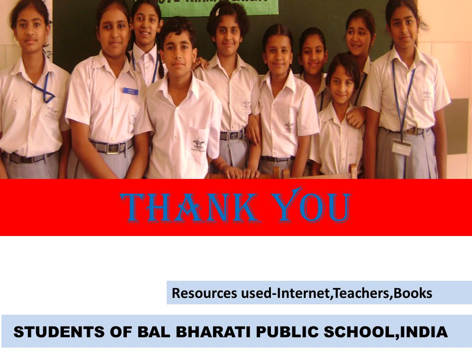 STUDENTS OF BAL BHARATI PUBLIC SCHOOL,INDIA THANK YOU Resources used-Internet,Teachers,Books