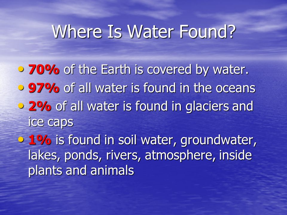 Where Is Water Found.70% of the Earth is covered by water.