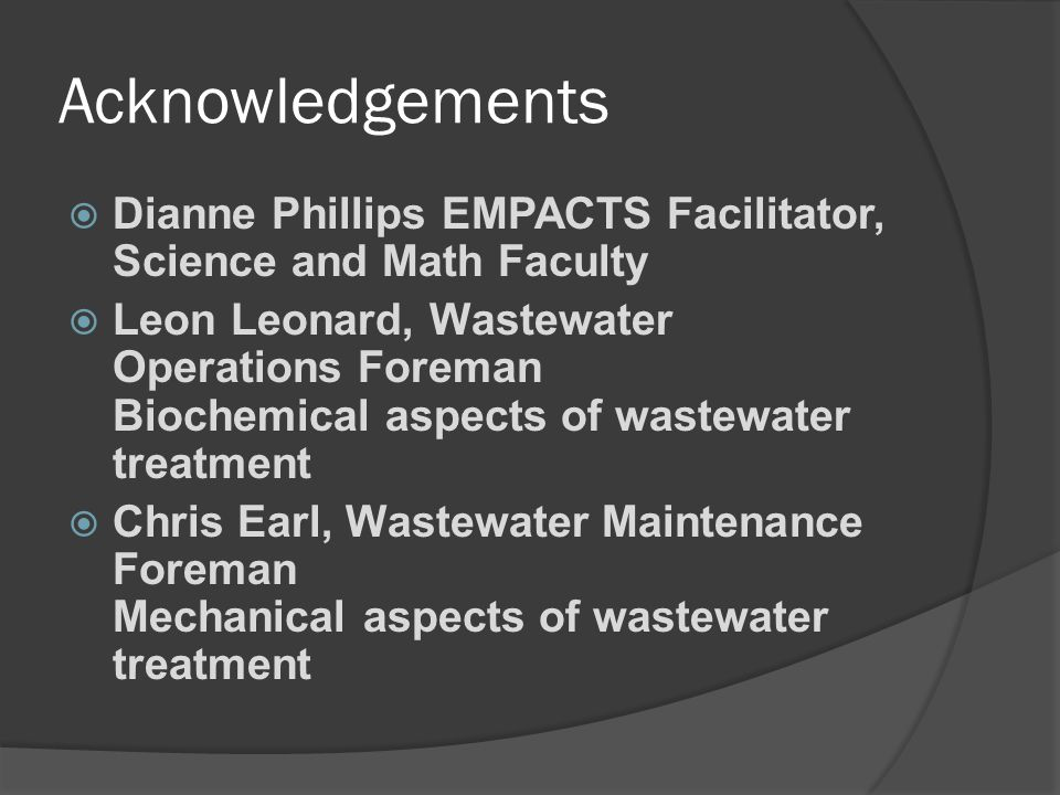 Acknowledgements Dianne Phillips EMPACTS Facilitator, Science and Math Faculty Leon Leonard, Wastewater Operations Foreman Biochemical aspects of wast