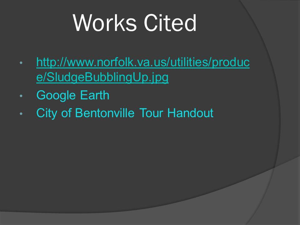 Works Cited http://www.norfolk.va.us/utilities/produc e/SludgeBubblingUp.jpg http://www.norfolk.va.us/utilities/produc e/SludgeBubblingUp.jpg Google Earth City of Bentonville Tour Handout