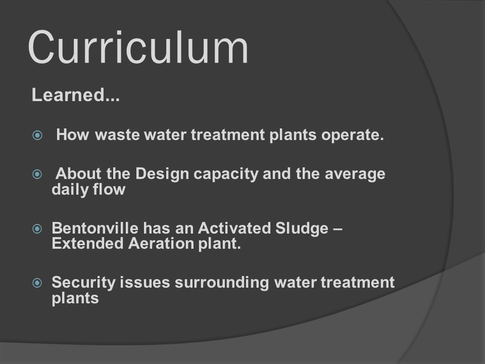 Curriculum Learned... How waste water treatment plants operate. About the Design capacity and the average daily flow Bentonville has an Activated Slud