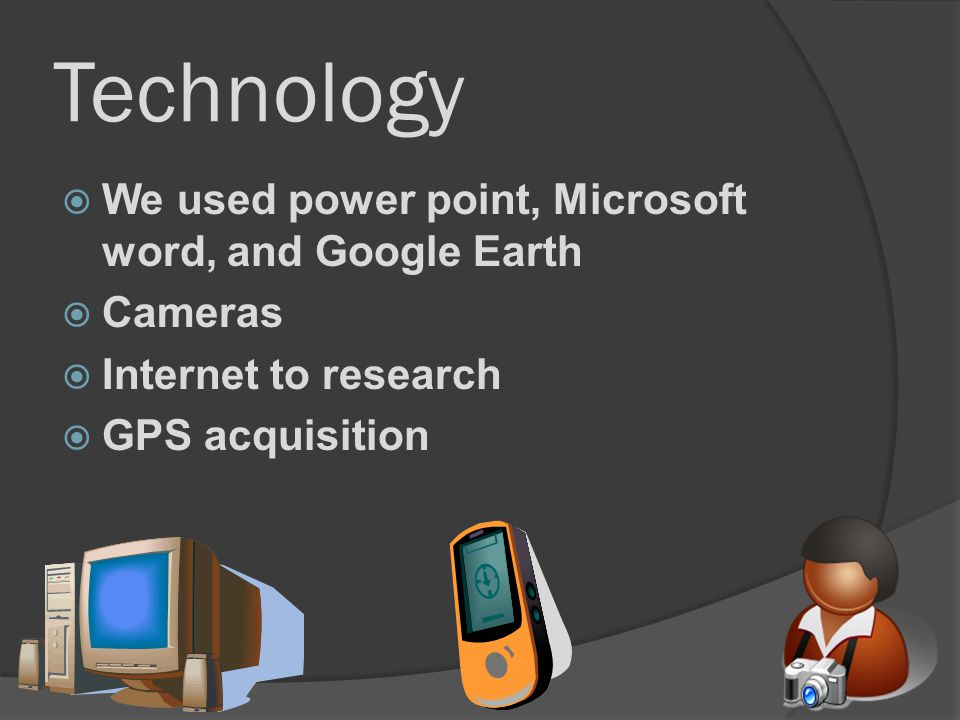 Technology We used power point, Microsoft word, and Google Earth Cameras Internet to research GPS acquisition