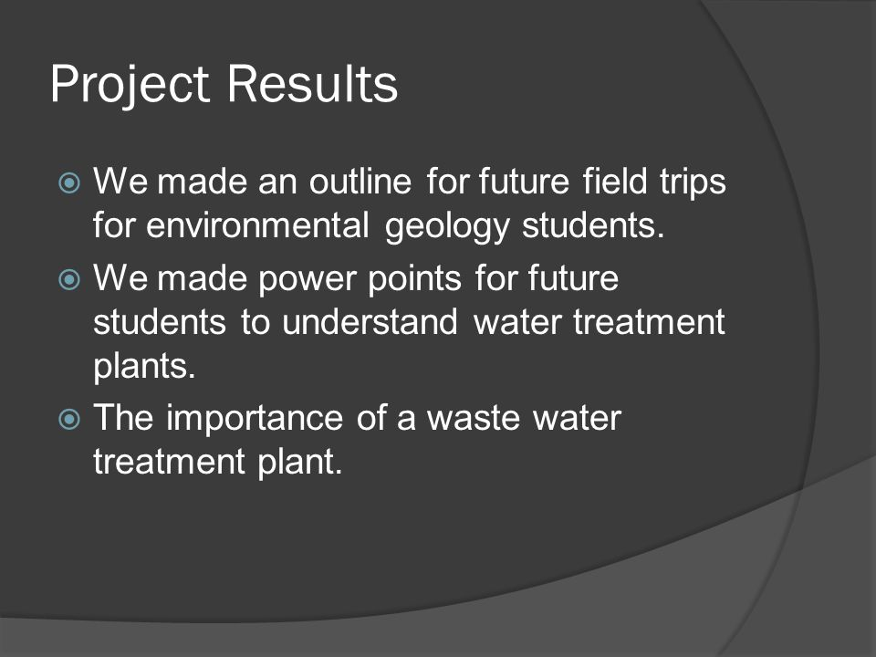 Project Results We made an outline for future field trips for environmental geology students. We made power points for future students to understand w