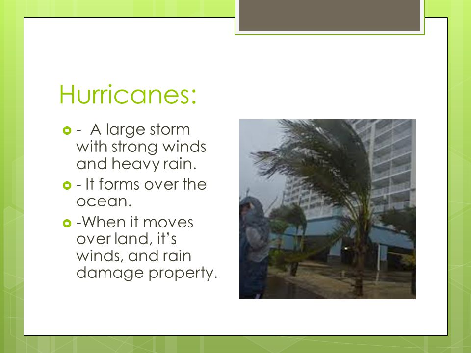 Hurricanes: - A large storm with strong winds and heavy rain. - It forms over the ocean. -When it moves over land, its winds, and rain damage property