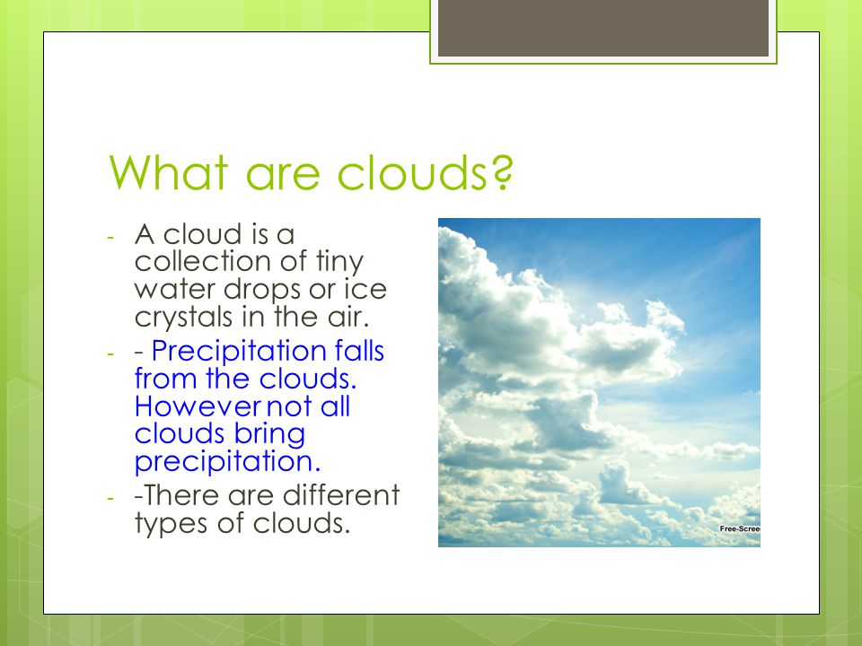 What are clouds.- A cloud is a collection of tiny water drops or ice crystals in the air.