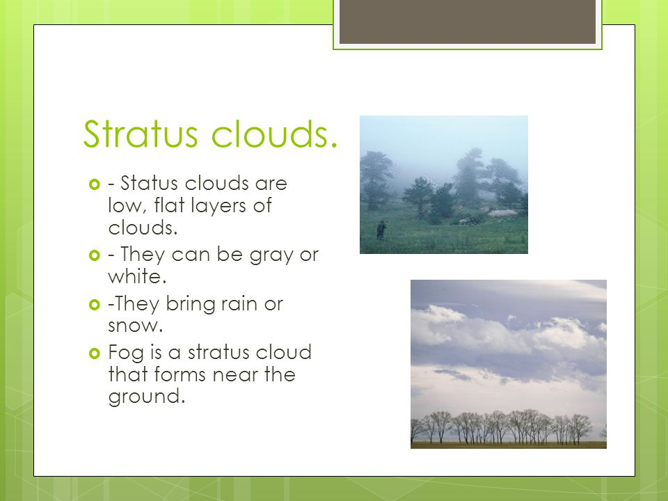 Stratus clouds. - Status clouds are low, flat layers of clouds. - They can be gray or white. -They bring rain or snow. Fog is a stratus cloud that for