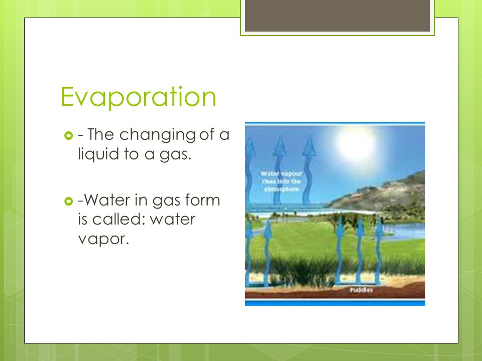Evaporation - The changing of a liquid to a gas. -Water in gas form is called: water vapor.
