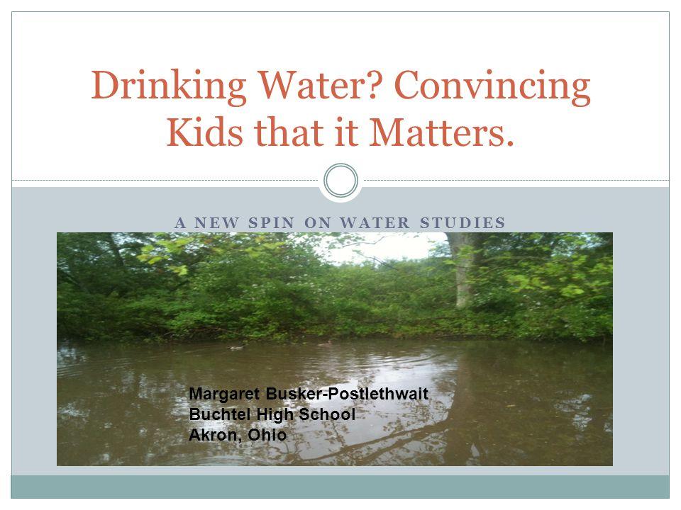 A NEW SPIN ON WATER STUDIES Drinking Water? Convincing Kids that it Matters. Margaret Busker-Postlethwait Buchtel High School Akron, Ohio