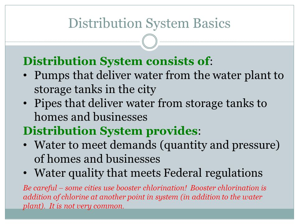 Distribution System Basics Distribution System consists of: Pumps that deliver water from the water plant to storage tanks in the city Pipes that deliver water from storage tanks to homes and businesses Distribution System provides: Water to meet demands (quantity and pressure) of homes and businesses Water quality that meets Federal regulations Be careful – some cities use booster chlorination.