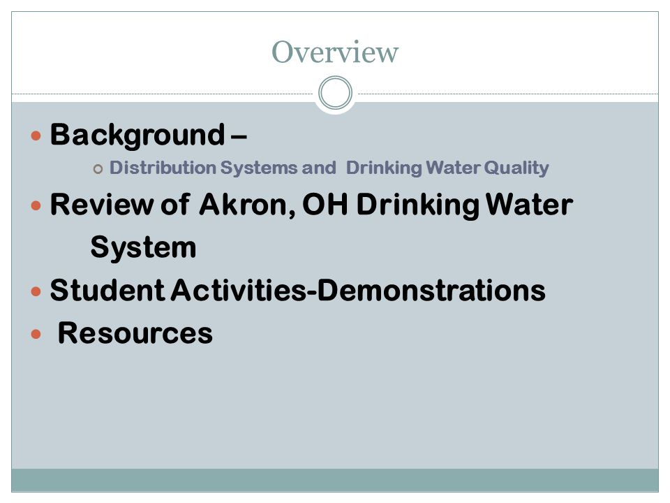 Overview Background – Distribution Systems and Drinking Water Quality Review of Akron, OH Drinking Water System Student Activities-Demonstrations Resources
