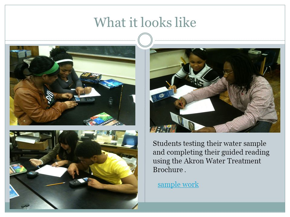 What it looks like Students testing their water sample and completing their guided reading using the Akron Water Treatment Brochure.