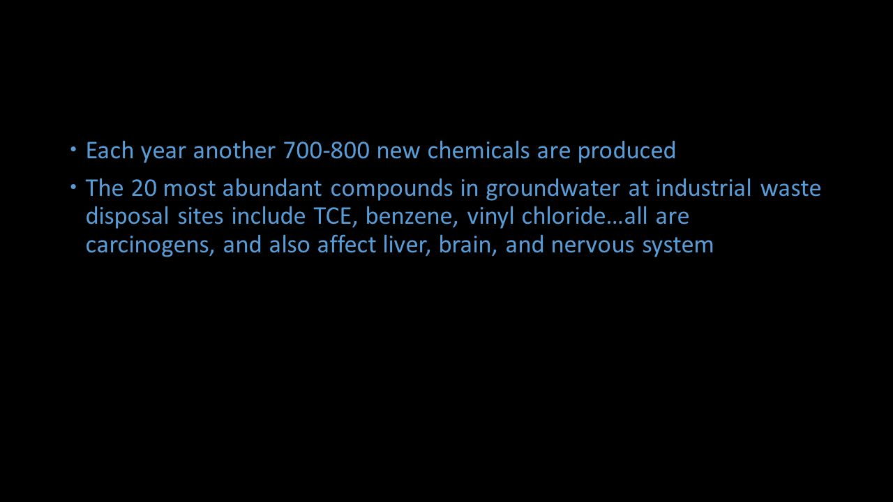 Each year another 700-800 new chemicals are produced The 20 most abundant compounds in groundwater at industrial waste disposal sites include TCE, benzene, vinyl chloride…all are carcinogens, and also affect liver, brain, and nervous system