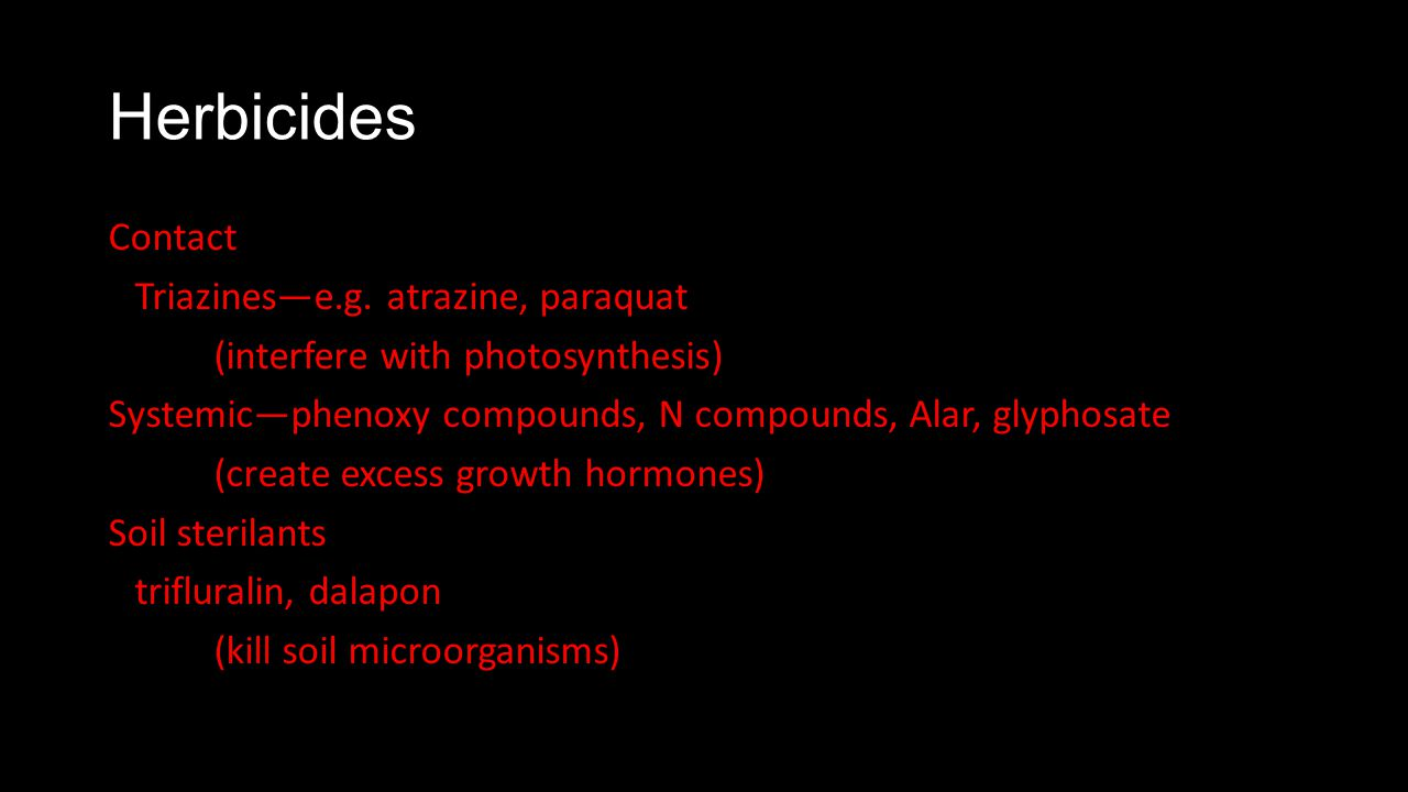Herbicides Contact Triazinese.g. atrazine, paraquat (interfere with photosynthesis) Systemicphenoxy compounds, N compounds, Alar, glyphosate (create e