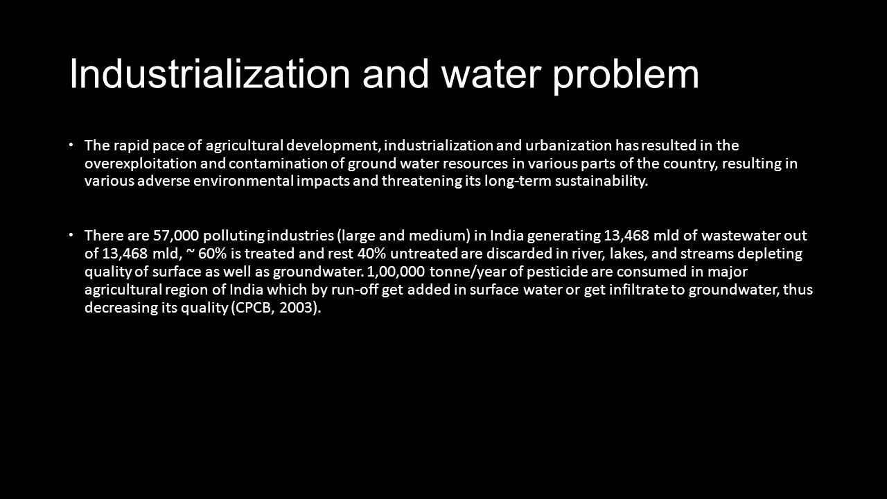 Industrialization and water problem The rapid pace of agricultural development, industrialization and urbanization has resulted in the overexploitation and contamination of ground water resources in various parts of the country, resulting in various adverse environmental impacts and threatening its long-term sustainability.