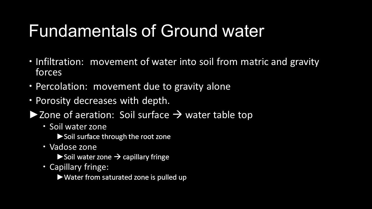 Fundamentals of Ground water Infiltration: movement of water into soil from matric and gravity forces Percolation: movement due to gravity alone Poros