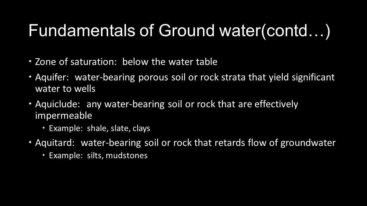 Fundamentals of Ground water(contd…) Zone of saturation: below the water table Aquifer: water-bearing porous soil or rock strata that yield significant water to wells Aquiclude: any water-bearing soil or rock that are effectively impermeable Example: shale, slate, clays Aquitard: water-bearing soil or rock that retards flow of groundwater Example: silts, mudstones