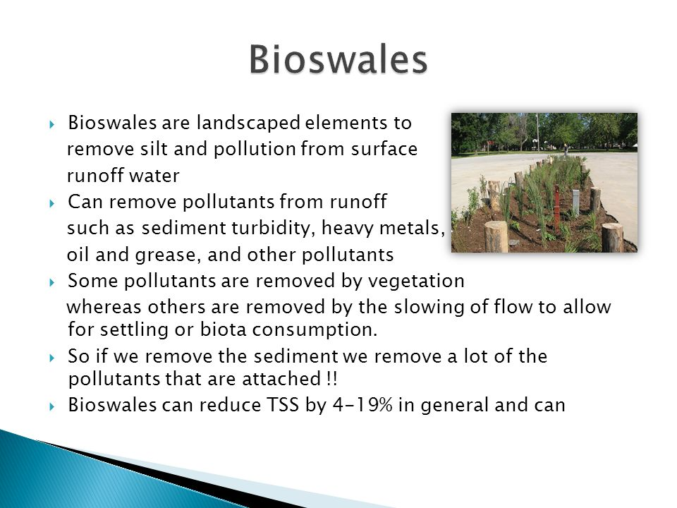 Bioswales are landscaped elements to remove silt and pollution from surface runoff water Can remove pollutants from runoff such as sediment turbidity, heavy metals, oil and grease, and other pollutants Some pollutants are removed by vegetation whereas others are removed by the slowing of flow to allow for settling or biota consumption.
