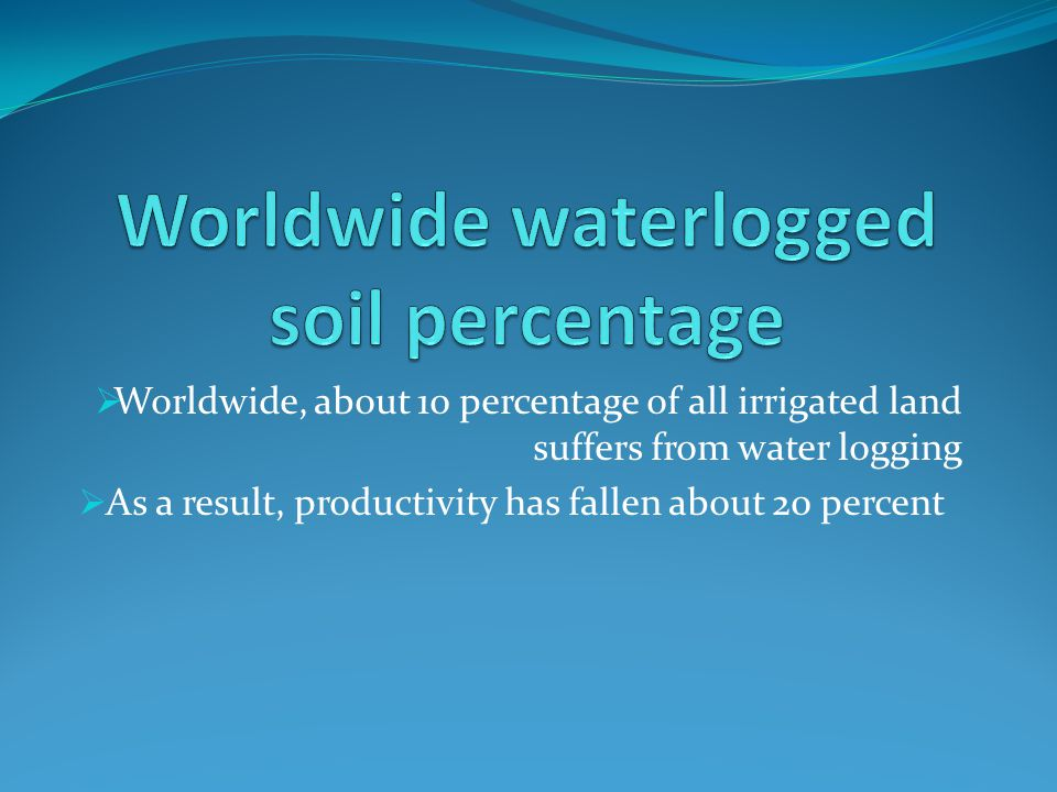 Worldwide, about 10 percentage of all irrigated land suffers from water logging As a result, productivity has fallen about 20 percent