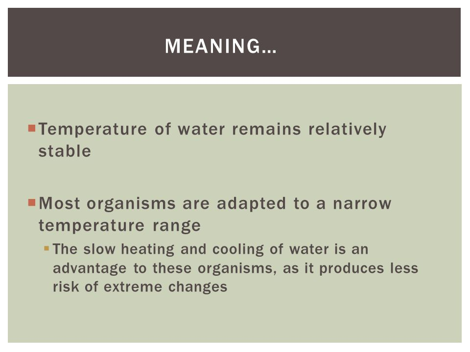 Temperature of water remains relatively stable Most organisms are adapted to a narrow temperature range The slow heating and cooling of water is an advantage to these organisms, as it produces less risk of extreme changes MEANING…