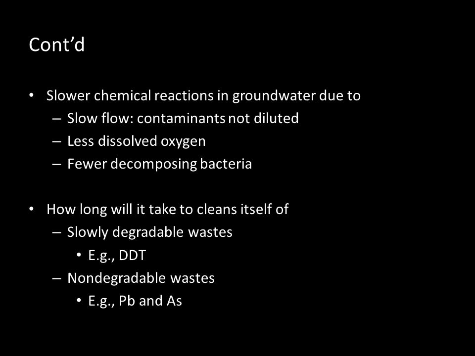 Contd Slower chemical reactions in groundwater due to – Slow flow: contaminants not diluted – Less dissolved oxygen – Fewer decomposing bacteria How long will it take to cleans itself of – Slowly degradable wastes E.g., DDT – Nondegradable wastes E.g., Pb and As