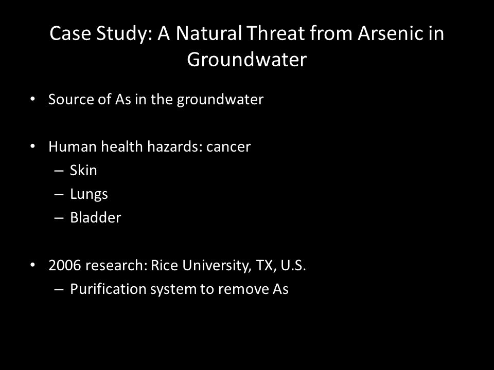 Case Study: A Natural Threat from Arsenic in Groundwater Source of As in the groundwater Human health hazards: cancer – Skin – Lungs – Bladder 2006 research: Rice University, TX, U.S.