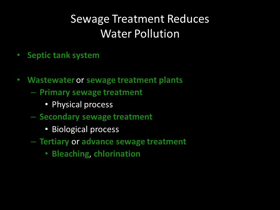 Sewage Treatment Reduces Water Pollution Septic tank system Wastewater or sewage treatment plants – Primary sewage treatment Physical process – Secondary sewage treatment Biological process – Tertiary or advance sewage treatment Bleaching, chlorination