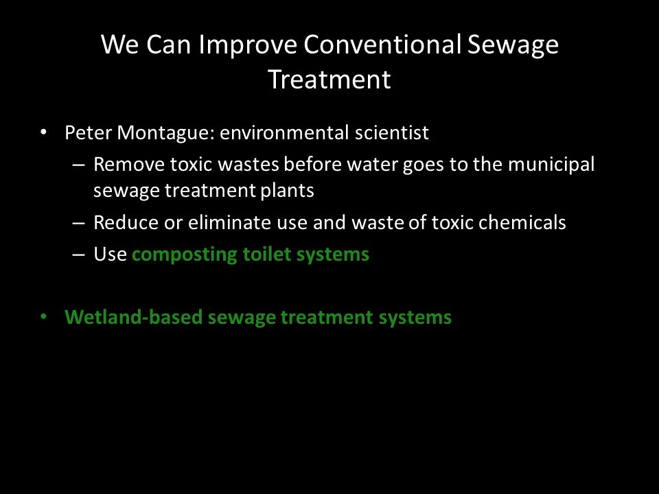We Can Improve Conventional Sewage Treatment Peter Montague: environmental scientist – Remove toxic wastes before water goes to the municipal sewage treatment plants – Reduce or eliminate use and waste of toxic chemicals – Use composting toilet systems Wetland-based sewage treatment systems