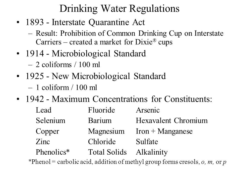Drinking Water Regulations 1962 Limits for: Alkyl benzene sulfonates (synthetic detergents) Carbon-chloroform extract (organic residues) [Adsorption on activated carbon, chloroform extraction, gravity quantification] Barium CadmiumCyanide NitrateSilverRadioactivity Safe Drinking Water Act of 1974 Enacted over concern about organic materials in drinking water Established Maximum Contaminant Levels (MCLs) for several substances [Enforceable] Federal Guidelines - Secondary MCLs (SMCLs), [Nonenforceable]