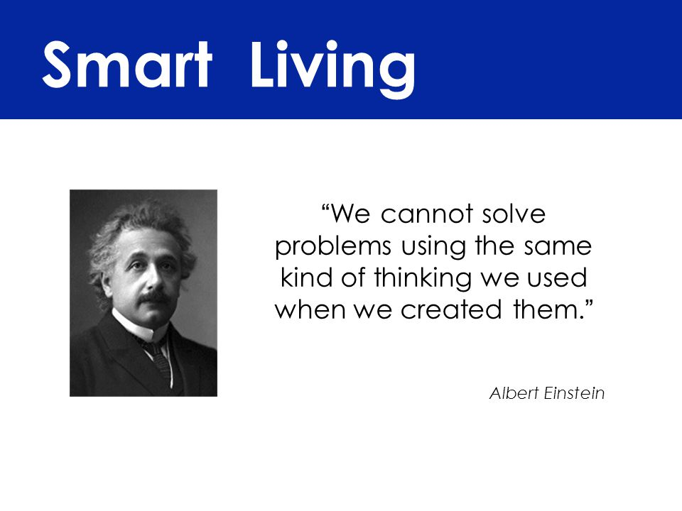Smart Living We cannot solve problems using the same kind of thinking we used when we created them.