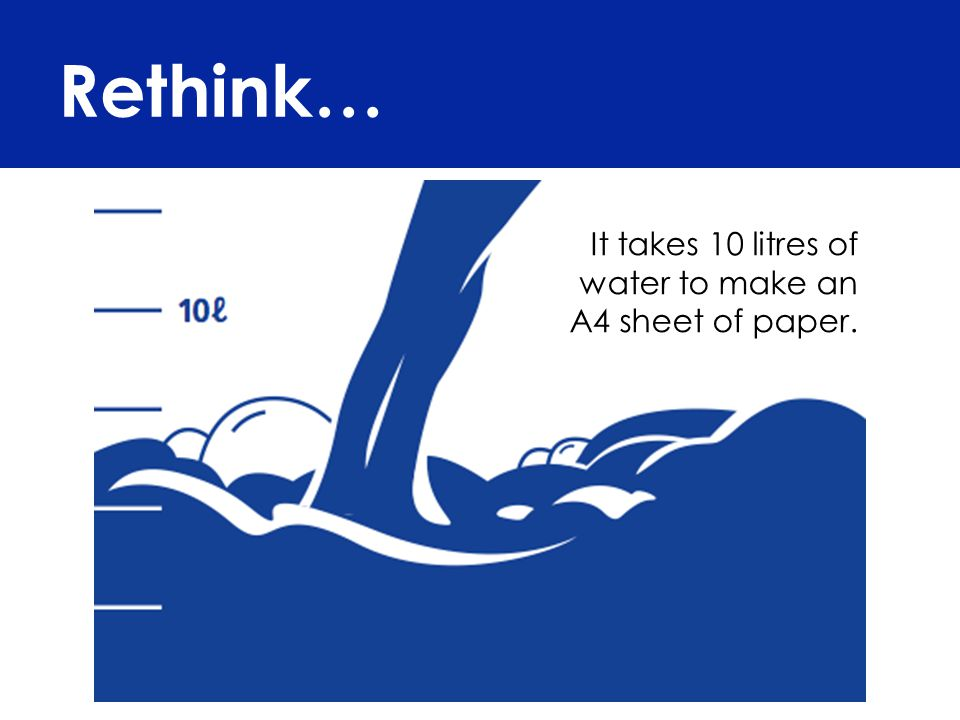 Rethink… It takes 10 litres of water to make an A4 sheet of paper.